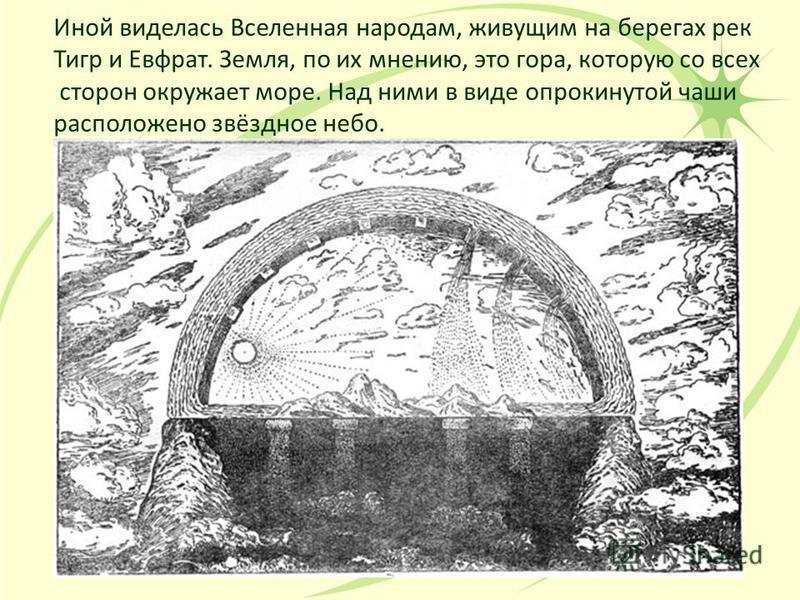 Иной виделась Вселенная народам, живущим на берегах рек Тигр и Евфрат. Земля, по их мнению, это гора, которую со всех сторон окружает море. Над ними в виде опрокинутой чаши расположено звёздное небо.