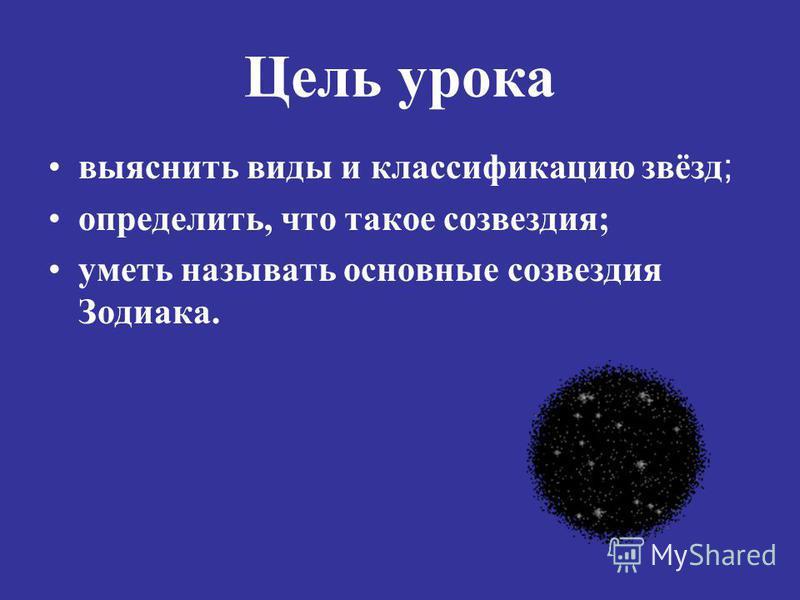 Цель урока выяснить виды и классификацию звёзд ; определить, что такое созвездия; уметь называть основные созвездия Зодиака.