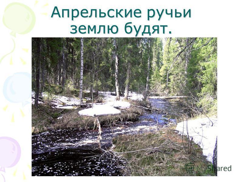 Апрельские ручьи землю будят.