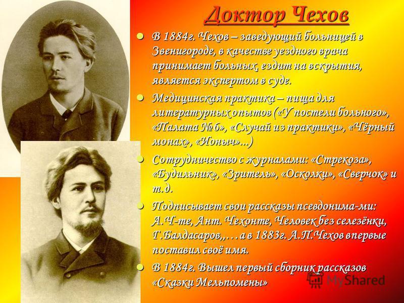 Доктор Чехов Доктор Чехов В 1884 г. Чехов – заведующий больницей в Звенигороде, в качестве уездного врача принимает больных, ездит на вскрытия, является экспертом в суде. В 1884 г. Чехов – заведующий больницей в Звенигороде, в качестве уездного врача