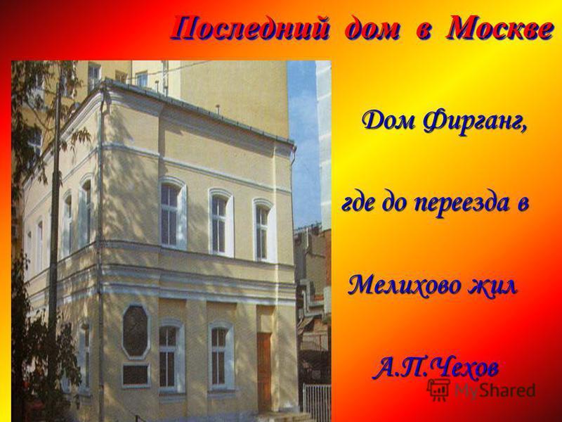 Последний дом в Москве Дом Фирганг, Дом Фирганг, где до переезда в где до переезда в Мелихово жил Мелихово жил А.П.Чехов А.П.Чехов