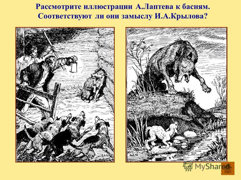 Рассмотрите иллюстрации А.Лаптева к басням. Соответствуют ли они замыслу И.А.Крылова?