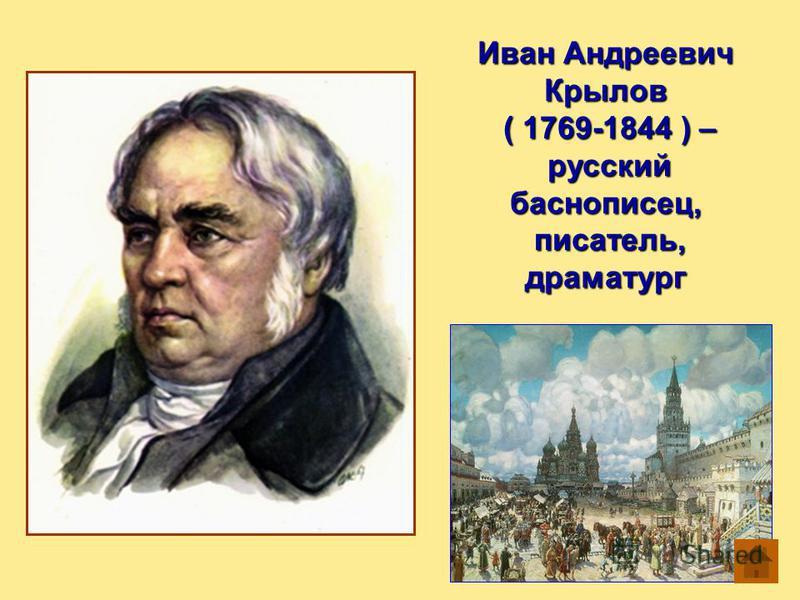 Иван Андреевич Крылов ( 1769-1844 ) – ( 1769-1844 ) – русский баснописец, русский баснописец, писатель, драматург писатель, драматург