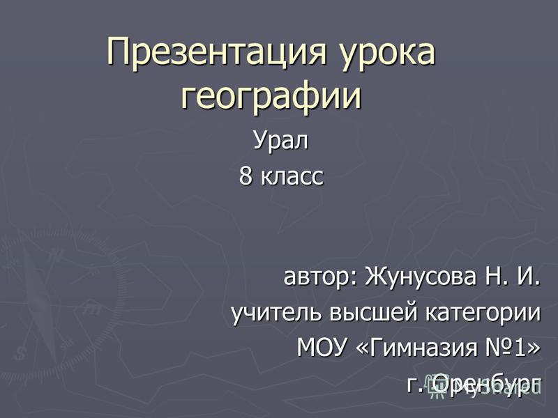 Презентация урока географии Урал 8 класс автор: Жунусова Н. И. учитель высшей категории МОУ «Гимназия 1» г. Оренбург