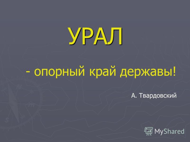 А. Твардовский УРАЛ - опорный край державы!