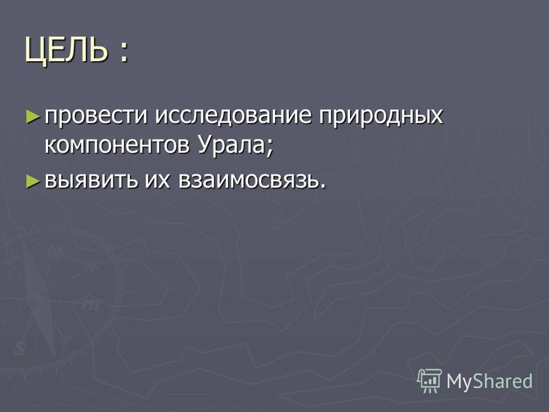 ЦЕЛЬ : провести исследование природных компонентов Урала; провести исследование природных компонентов Урала; выявить их взаимосвязь. выявить их взаимосвязь.