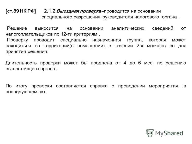 [ст.89 НК РФ]2.1.2 Выездная проверка –проводится на основании специального разрешения руководителя налогового органа. Решение выносится на основании аналитических сведений от налогоплательщиков по 12-ти критериям. Проверку проводит специально назначе