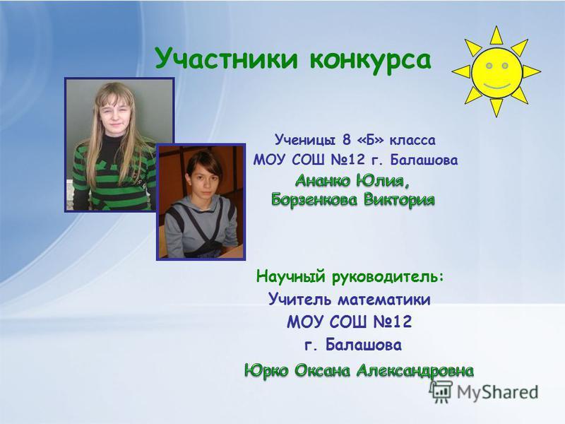 Участники конкурса Ученицы 8 «Б» класса МОУ СОШ 12 г. Балашова Учитель математики МОУ СОШ 12 г. Балашова Научный руководитель: