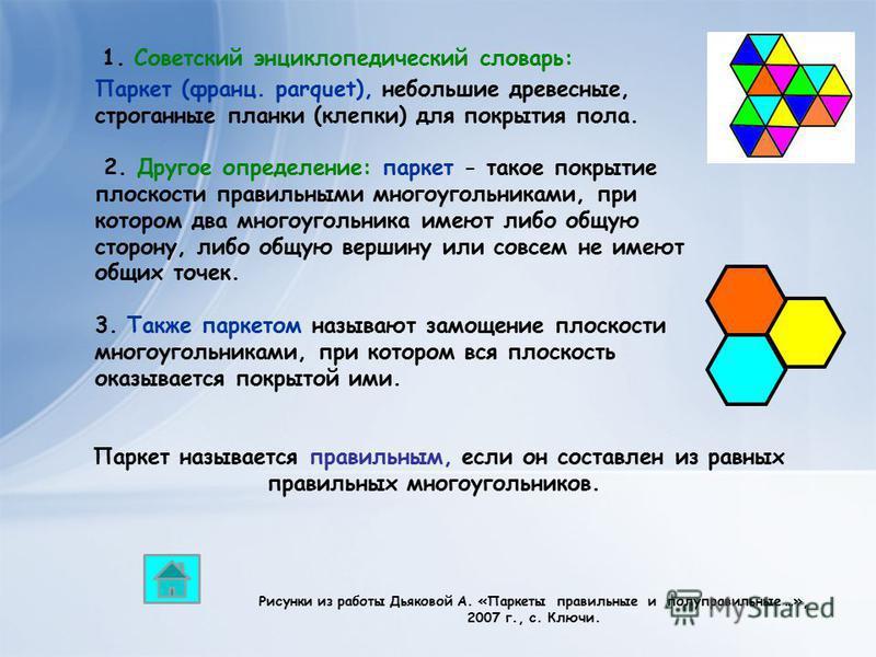 Паркет (франц. parquet), небольшие древесные, строганные планки (клепки) для покрытия пола. 2. Другое определение: паркет - такое покрытие плоскости правильными многоугольниками, при котором два многоугольника имеют либо общую сторону, либо общую вер