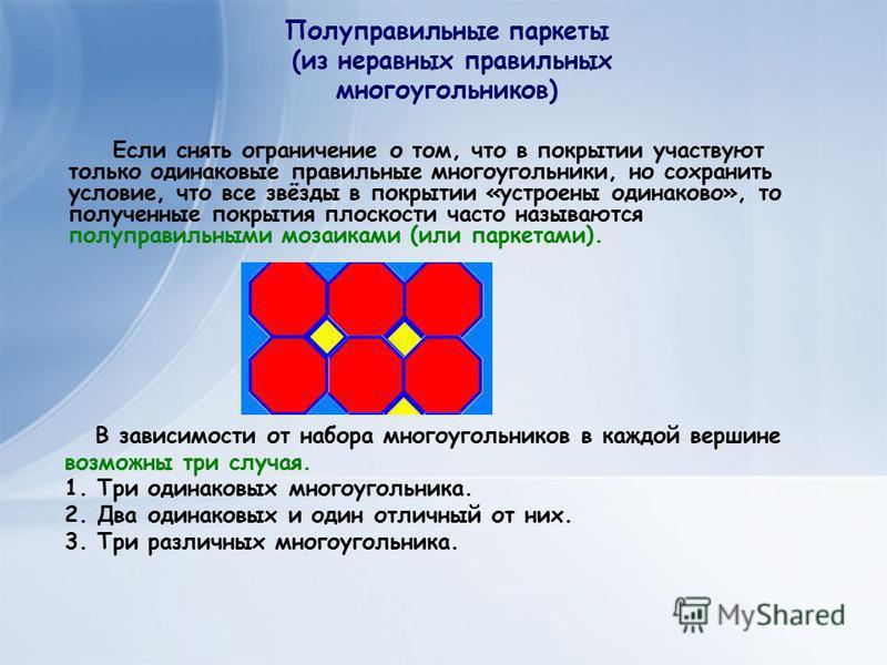 В зависимости от набора многоугольников в каждой вершине возможны три случая. 1. Три одинаковых многоугольника. 2. Два одинаковых и один отличный от них. 3. Три различных многоугольника. Полуправильные паркеты (из неравных правильных многоугольников)