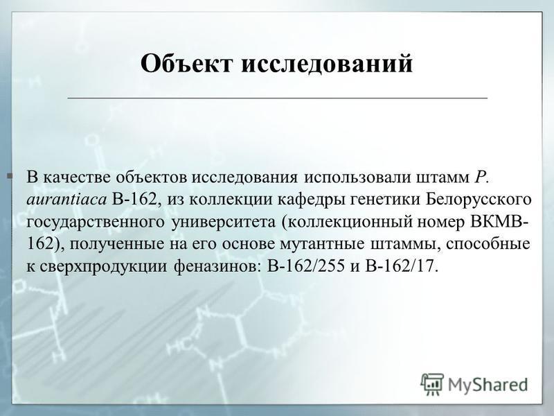 Объект исследований В качестве объектов исследования использовали штамм P. aurantiaca B 162, из коллекции кафедры генетики Белорусского государственного университета (коллекционный номер ВКМВ- 162), полученные на его основе мутантные штаммы, способны