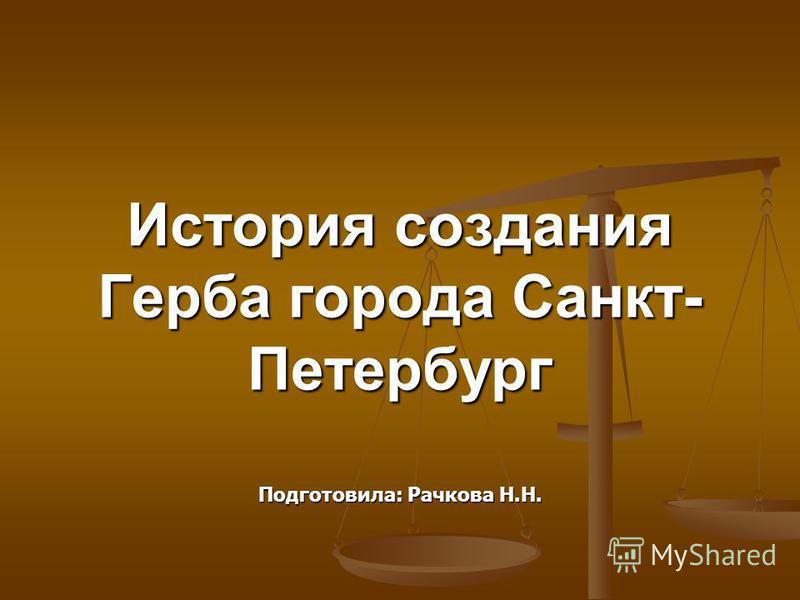 История создания Герба города Санкт- Петербург Подготовила: Рачкова Н.Н.