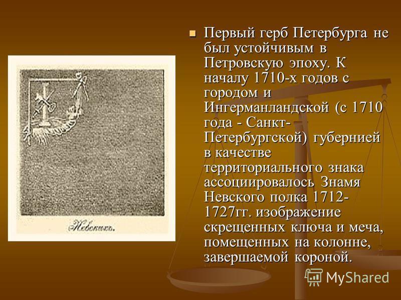 Первый герб Петербурга не был устойчивым в Петровскую эпоху. К началу 1710-х годов с городом и Ингерманландской (с 1710 года - Санкт- Петербургской) губернией в качестве территориального знака ассоциировалось Знамя Невского полка 1712- 1727 гг. изобр