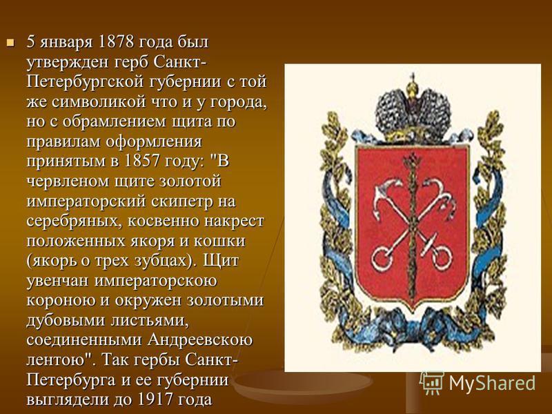 5 января 1878 года был утвержден герб Санкт- Петербургской губернии с той же символикой что и у города, но с обрамлением щита по правилам оформления принятым в 1857 году: