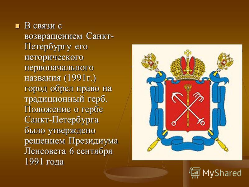 В связи с возвращением Санкт- Петербургу его исторического первоначального названия (1991 г.) город обрел право на традиционный герб. Положение о гербе Санкт-Петербурга было утверждено решением Президиума Ленсовета 6 сентября 1991 года В связи с возв