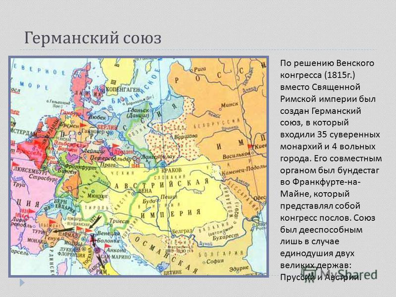 Германский союз По решению Венского конгресса (1815 г.) вместо Священной Римской империи был создан Германский союз, в который входили 35 суверенных монархий и 4 вольных города. Его совместным органом был бундестаг во Франкфурте-на- Майне, который пр