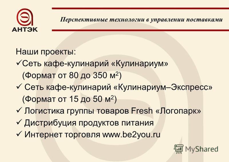 Наши проекты: Сеть кафе-кулинарий «Кулинариум» (Формат от 80 до 350 м 2 ) Сеть кафе-кулинарий «Кулинариум–Экспресс» (Формат от 15 до 50 м 2 ) Логистика группы товаров Fresh «Логопарк» Дистрибуция продуктов питания Интернет торговля www.be2you.ru Перс