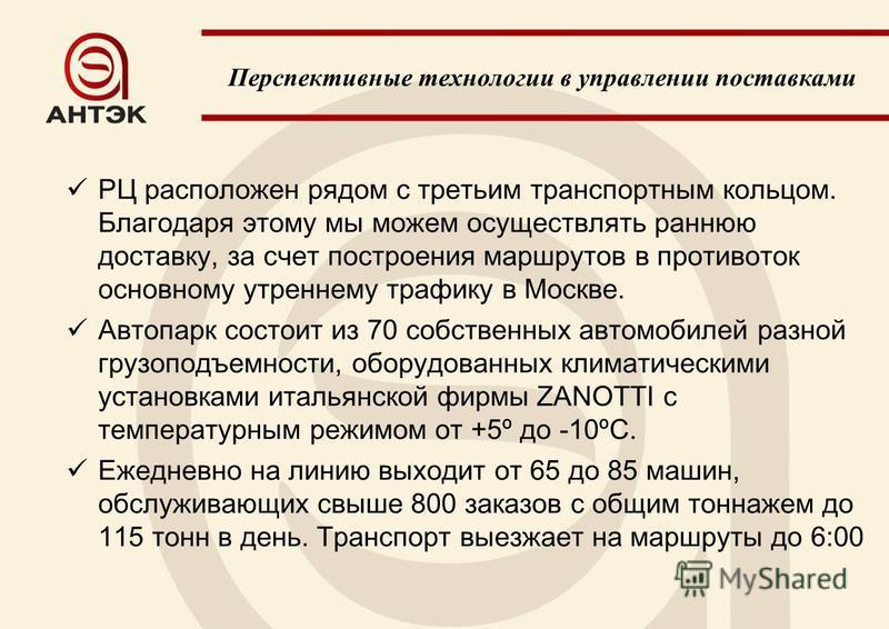 РЦ расположен рядом с третьим транспортным кольцом. Благодаря этому мы можем осуществлять раннюю доставку, за счет построения маршрутов в противоток основному утреннему трафику в Москве. Автопарк состоит из 70 собственных автомобилей разной грузоподъ