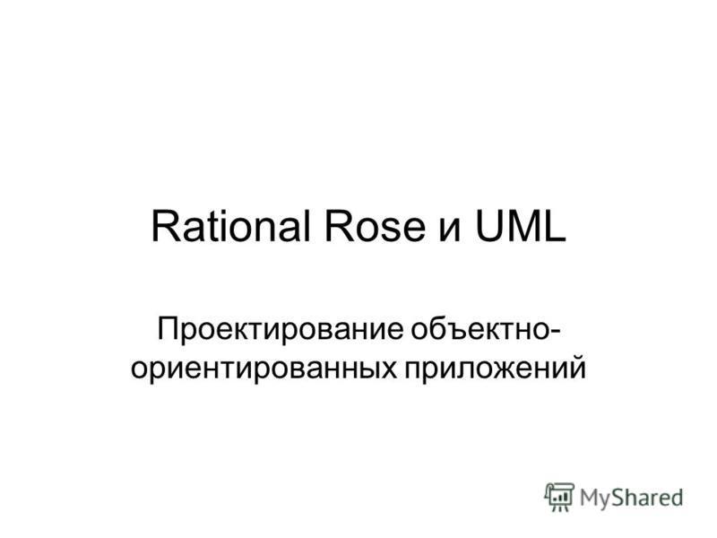 Rational Rose и UML Проектирование объектно- ориентированных приложений