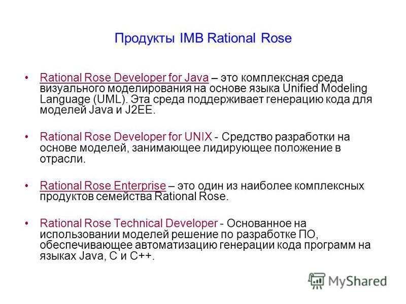Продукты IMB Rational Rose Rational Rose Developer for Java – это комплексная среда визуального моделирования на основе языка Unified Modeling Language (UML). Эта среда поддерживает генерацию кода для моделей Java и J2EE. Rational Rose Developer for
