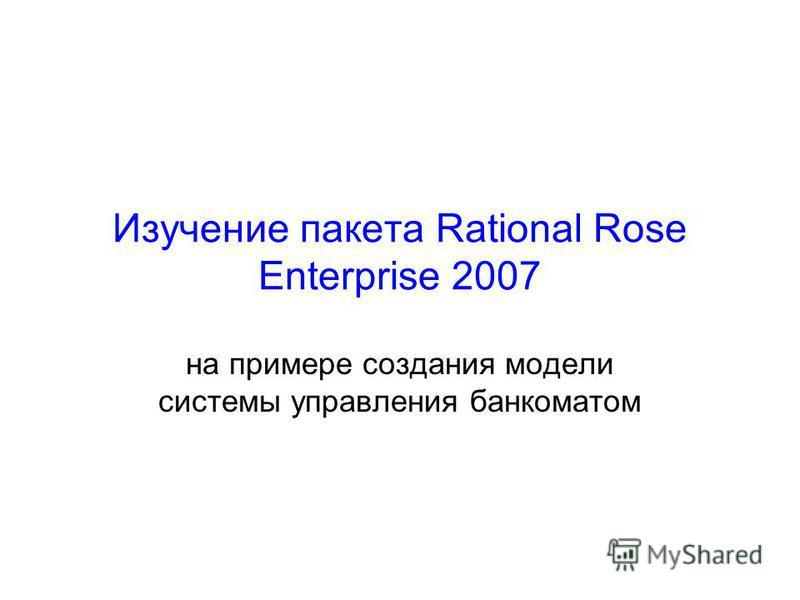 Изучение пакета Rational Rose Enterprise 2007 на примере создания модели системы управления банкоматом