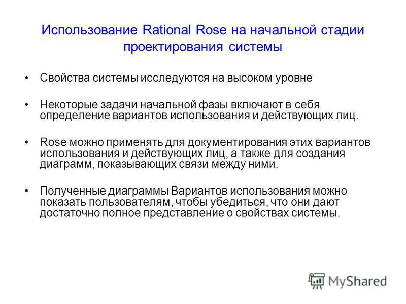 Использование Rational Rose на начальной стадии проектирования системы Свойства системы исследуются на высоком уровне Некоторые задачи начальной фазы включают в себя определение вариантов использования и действующих лиц. Rose можно применять для доку