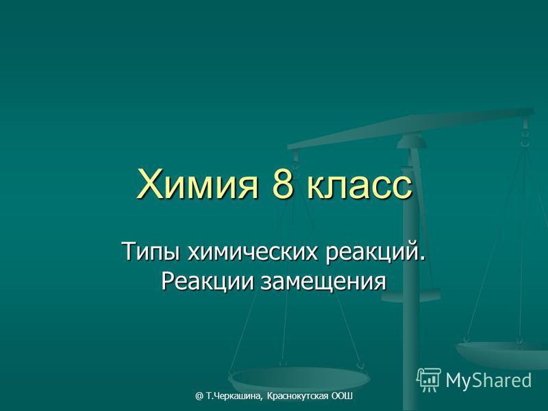 @ Т.Черкашина, Краснокутская ООШ Химия 8 класс Типы химических реакций. Реакции замещения