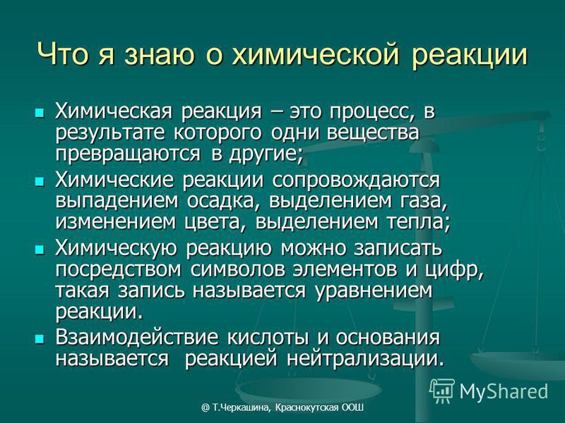 @ Т.Черкашина, Краснокутская ООШ Что я знаю о химической реакции Химическая реакция – это процесс, в результате которого одни вещества превращаются в другие; Химическая реакция – это процесс, в результате которого одни вещества превращаются в другие;