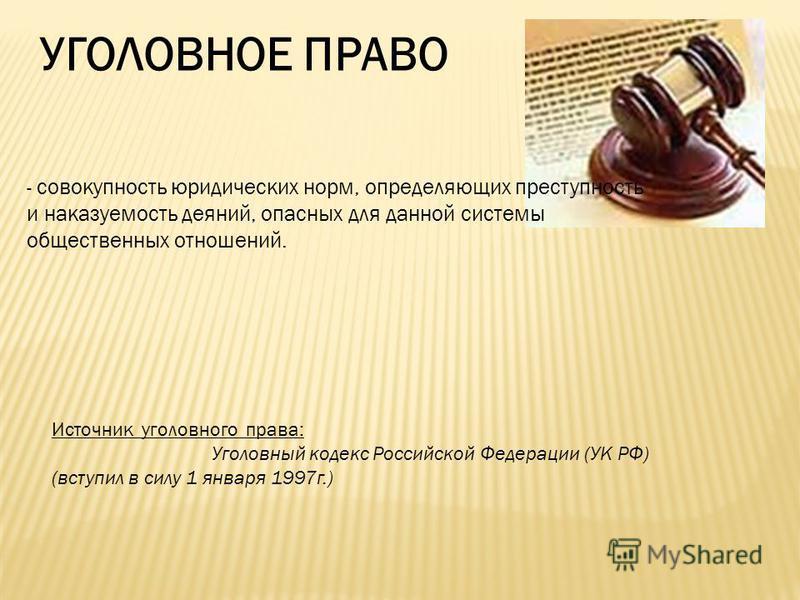 УГОЛОВНОЕ ПРАВО - с- совокупность юридических норм, определяющих преступность и наказуемость деяний, опасных для данной системы общественных отношений. Источник уголовного права: Уголовный кодекс Российской Федерации (УК РФ) (вступил в силу 1 января