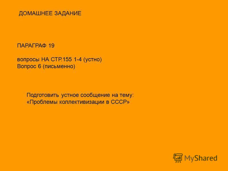 ДОМАШНЕЕ ЗАДАНИЕ ПАРАГРАФ 19 вопросы НА СТР.155 1-4 (устно) Вопрос 6 (письменно) Подготовить устное сообщение на тему: «Проблемы коллективизации в СССР»