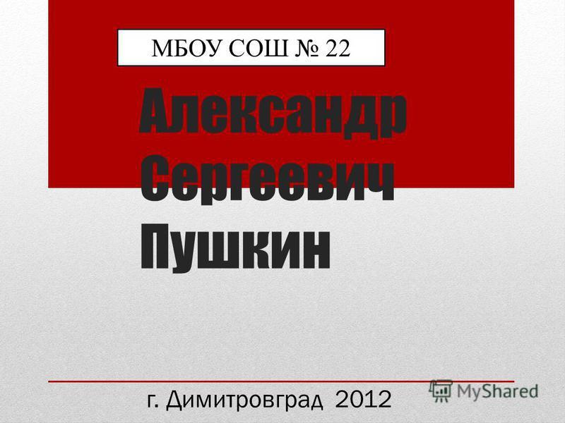 Александр Сергеевич Пушкин МБОУ СОШ 22 г. Димитровград 2012