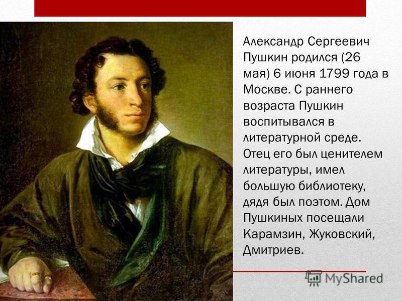 Александр Сергеевич Пушкин родился (26 мая) 6 июня 1799 года в Москве. С раннего возраста Пушкин воспитывался в литературной среде. Отец его был ценителем литературы, имел большую библиотеку, дядя был поэтом. Дом Пушкиных посещали Карамзин, Жуковский