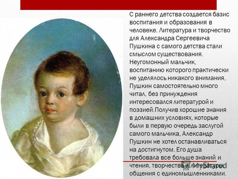 С раннего детства создается базис воспитания и образования в человеке. Литература и творчество для Александра Сергеевича Пушкина с самого детства стали смыслом существования. Неугомонный мальчик, воспитанию которого практически не уделялось никакого