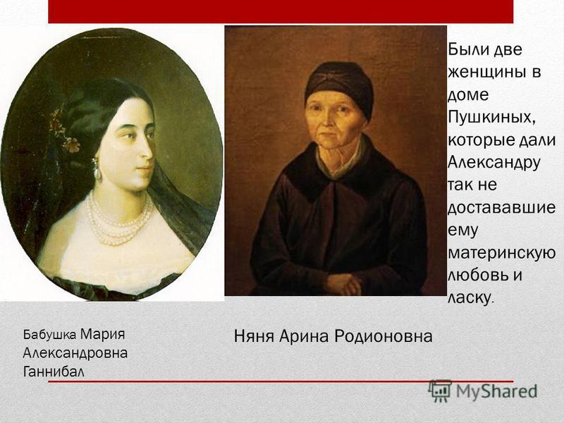 Няня Арина Родионовна Бабушка Мария Александровна Ганнибал Были две женщины в доме Пушкиных, которые дали Александру так не достававшие ему материнскую любовь и ласку.