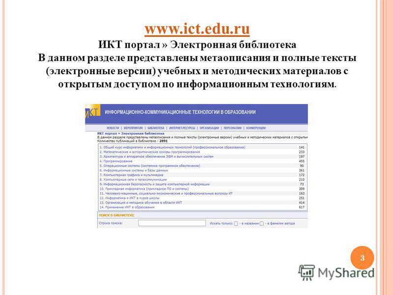 3 www.ict.edu.ru www.ict.edu.ru ИКТ портал » Электронная библиотека В данном разделе представлены метаописания и полные тексты (электронные версии) учебных и методических материалов с открытым доступом по информационным технологиям.
