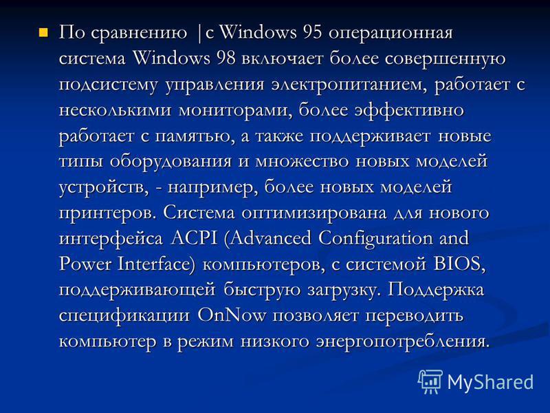 По сравнению |с Windows 95 операционная система Windows 98 включает более совершенную подсистему управления электропитанием, работает с несколькими мониторами, более эффективно работает с памятью, а также поддерживает новые типы оборудования и множес