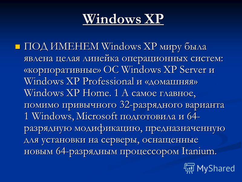 Windows XP ПОД ИМЕНЕМ Windows XP миру была явлена целая линейка операционных систем: «корпоративные» ОС Windows XP Server и Windows XP Professional и «домашняя» Windows XP Home. 1 А самое главное, помимо привычного 32-разрядного варианта 1 Windows, M