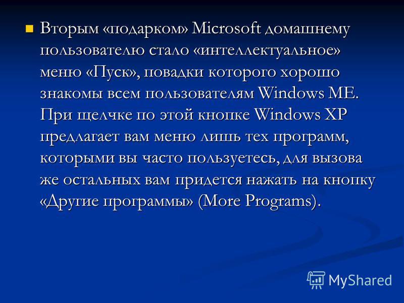 Вторым «подарком» Microsoft домашнему пользователю стало «интеллектуальное» меню «Пуск», повадки которого хорошо знакомы всем пользователям Windows ME. При щелчке по этой кнопке Windows XP предлагает вам меню лишь тех программ, которыми вы часто поль
