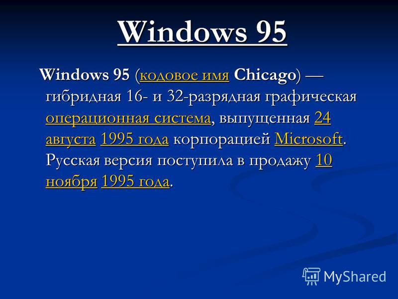 Windows 95 Windows 95 (кодовое имя Chicago) гибридная 16- и 32-разрядная графическая операционная система, выпущенная 24 августа 1995 года корпорацией Microsoft. Русская версия поступила в продажу 10 ноября 1995 года. Windows 95 (кодовое имя Chicago)