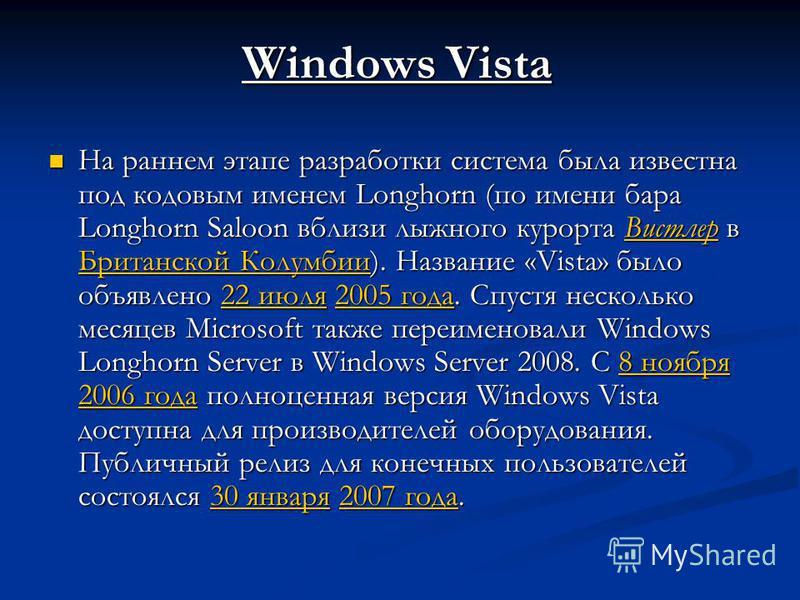 Windows Vista На раннем этапе разработки система была известна под кодовым именем Longhorn (по имени бара Longhorn Saloon вблизи лыжного курорта Вистлер в Британской Колумбии). Название «Vista» было объявлено 22 июля 2005 года. Спустя несколько месяц