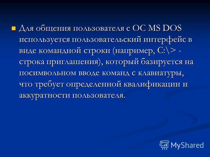 Для общения пользователя с ОС MS DOS используется пользовательский интерфейс в виде командной строки (например, C:\> - строка приглашения), который базируется на посимвольном вводе команд с клавиатуры, что требует определенной квалификации и аккуратн