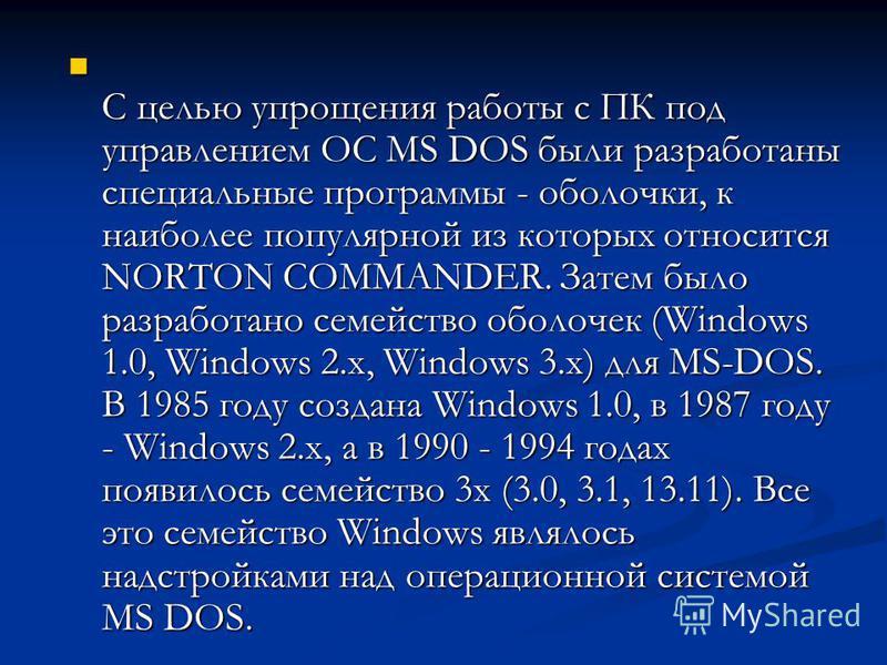 С целью упрощения работы с ПК под управлением ОС MS DOS были разработаны специальные программы - оболочки, к наиболее популярной из которых относится NORTON COMMANDER. Затем было разработано семейство оболочек (Windows 1.0, Windows 2.x, Windows 3.x)