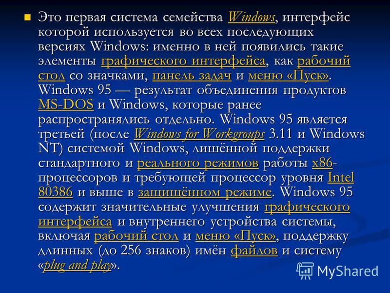 Это первая система семейства Windows, интерфейс которой используется во всех последующих версиях Windows: именно в ней появились такие элементы графического интерфейса, как рабочий стол со значками, панель задач и меню «Пуск». Windows 95 результат об