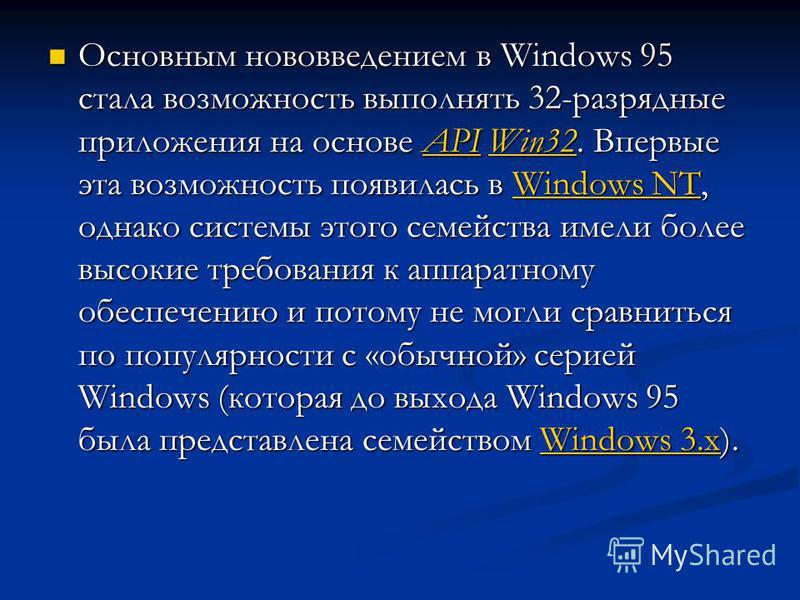 Основным нововведением в Windows 95 стала возможность выполнять 32-разрядные приложения на основе API Win32. Впервые эта возможность появилась в Windows NT, однако системы этого семейства имели более высокие требования к аппаратному обеспечению и пот