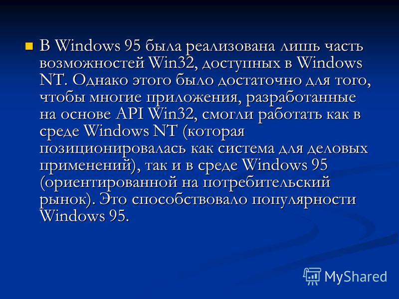 В Windows 95 была реализована лишь часть возможностей Win32, доступных в Windows NT. Однако этого было достаточно для того, чтобы многие приложения, разработанные на основе API Win32, смогли работать как в среде Windows NT (которая позиционировалась