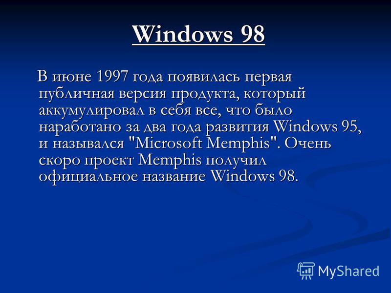 Windows 98 В июне 1997 года появилась первая публичная версия продукта, который аккумулировал в себя все, что было наработано за два года развития Windows 95, и назывался