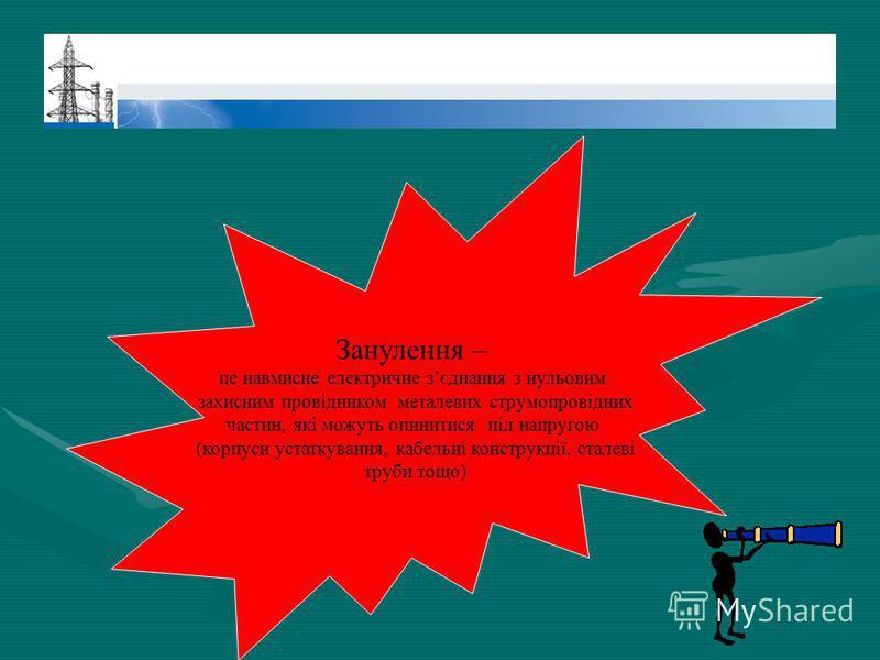 Занулення – це навмисне електричне зєднання з нульовим захисним провідником металевих струмопровідних частин, які можуть опинитися під напругою (корпуси устаткування, кабельні конструкції, сталеві труби тощо)