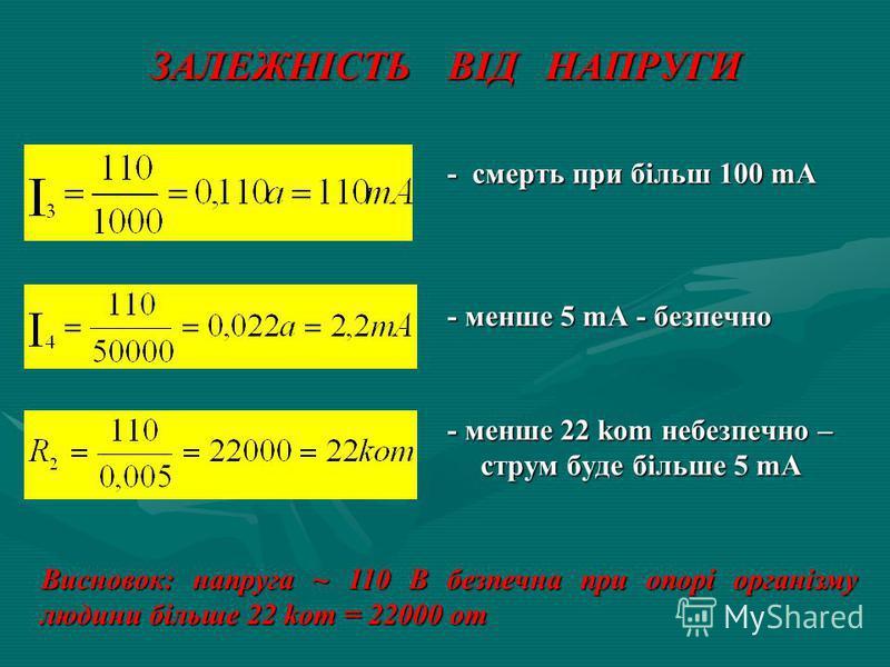 ЗАЛЕЖНІСТЬ ВІД НАПРУГИ - смерть при більш 100 mA - менше 5 mA - безпечно - менше 22 kom небезпечно – струм буде більше 5 mA Висновок: напруга ~ 110 В безпечна при опорі організму людини більше 22 kom = 22000 om