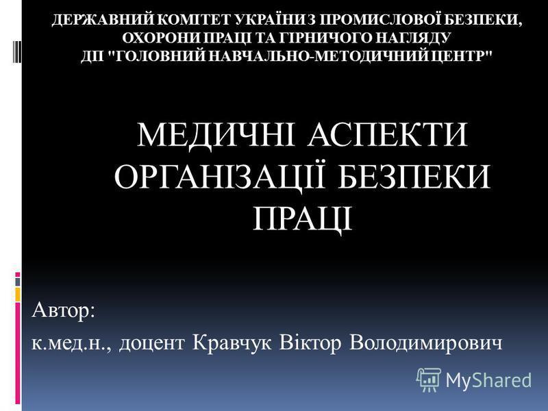 МЕДИЧНІ АСПЕКТИ ОРГАНІЗАЦІЇ БЕЗПЕКИ ПРАЦІ Автор: к.мед.н., доцент Кравчук Віктор Володимирович ДЕРЖАВНИЙ КОМІТЕТ УКРАЇНИ З ПРОМИСЛОВОЇ БЕЗПЕКИ, ОХОРОНИ ПРАЦІ ТА ГІРНИЧОГО НАГЛЯДУ ДП ГОЛОВНИЙ НАВЧАЛЬНО-МЕТОДИЧНИЙ ЦЕНТР