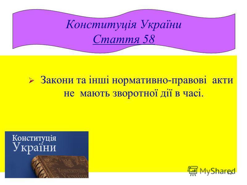 13 Закони та інші нормативно-правові акти не мають зворотної дії в часі. Конституція України Стаття 58